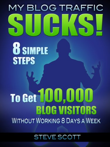 My Blog Traffic Sucks! 8 Simple Steps to Get 100,000 Blog Visitors without Working 8 Days a Week by Steve Scott