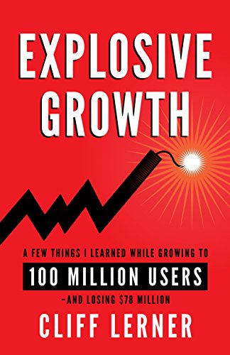 Explosive Growth: A Few Things I Learned While Growing My Startup To 100 Million Users & Losing $78 Million by Cliff Lerner