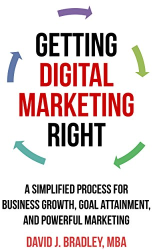 Getting Digital Marketing Right: A Simplified Process For Business Growth, Goal Attainment, and Powerful Marketing by David J. Bradley