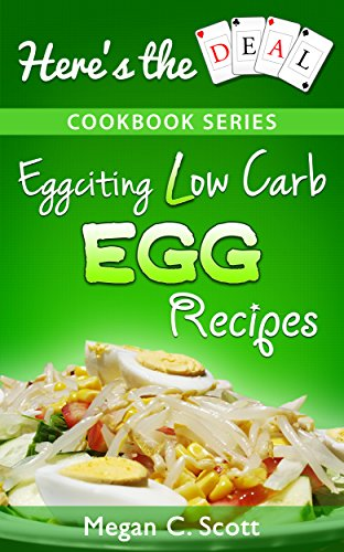 Low Carb Egg Cookbook: Eggciting Low Carb Egg Recipes (Here's the Deal – Healthy Weight Loss and Fat Burning Book 2) by Megan C. Scott