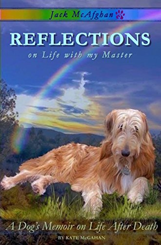 Reflections on Life with my Master: A Dog's Memoir on Life After Death (Jack McAfghan Book 1) by Kate McGahan and Jack McAfghan