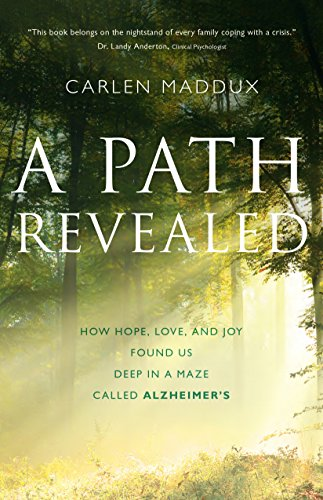A Path Revealed: How Hope, Love and Joy Found Us Deep in a Maze Called Alzheimer's by Carlen Maddux