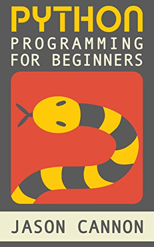 Python Programming for Beginners: An Introduction to the Python Computer Language and Computer Programming (Python, Python 3, Python Tutorial) by Jason Cannon