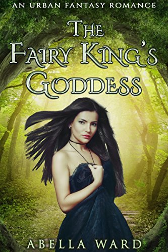 The Fairy King's Goddess: An Urban Fantasy Romance by Abella Ward