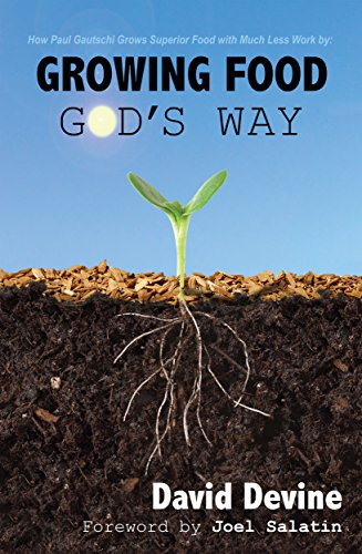 Growing Food God's Way: Paul Gautschi Grows Superior Food With Much Less Work By… by David Devine and Joel Salatin