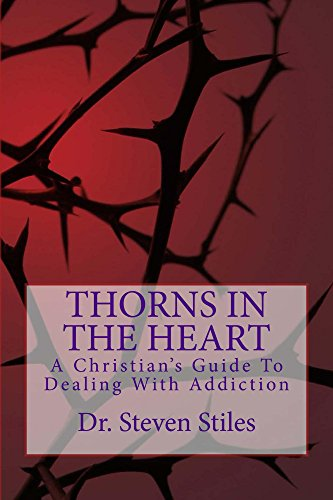 Thorns In The Heart: A Christian's Guide To Dealing With Addiction by Steven Stiles