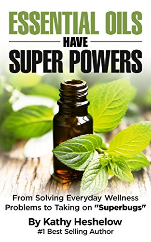 "Essential Oils Have Super Powers: From Solving Everyday Wellness Problems to Taking on ""Superbugs"" by Kathy Heshelow"