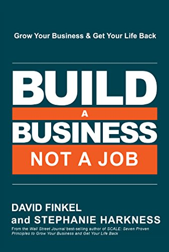 Build a Business, Not a Job: Grow Your Business & Get Your Life Back by David Finkel and Stephanie Harkness
