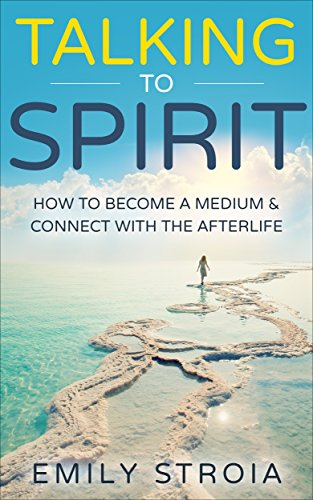 Talking to Spirit: How to Become a Medium & Connect with the Afterlife by Emily Stroia