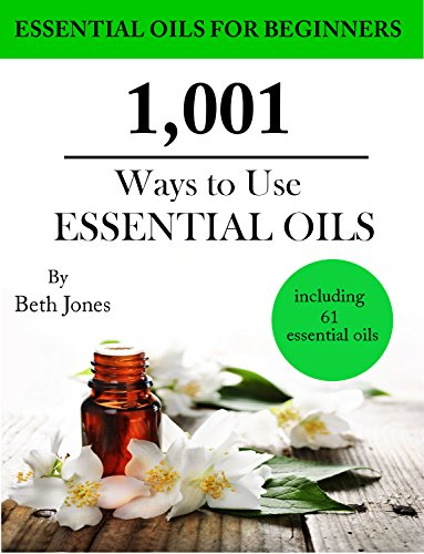1,001 Ways to Use Essential Oils – including 61 Essential Oils by Beth Jones