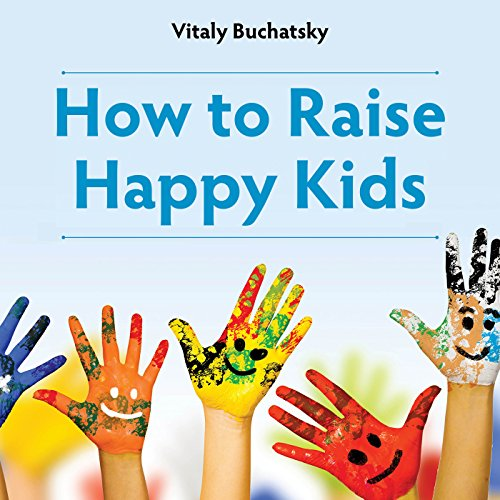 How to Raise Happy Kids: An inspiring guide containing expertly reasoned, loving advice and practical tools for a different aspect of child-rearing by Vitaly Buchatsky