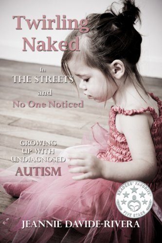 Twirling Naked in the Streets and No One Noticed; Growing Up With Undiagnosed Autism by Jeannie Davide-Rivera