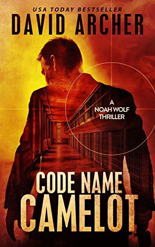 Code Name Camelot – An Action Thriller Novel (A Noah Wolf Novel, Thriller, Action, Mystery Book 1) by David Archer