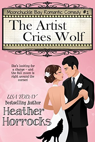 The Artist Cries Wolf: Moonchuckle Bay Romantic Comedy #1 by Heather Horrocks