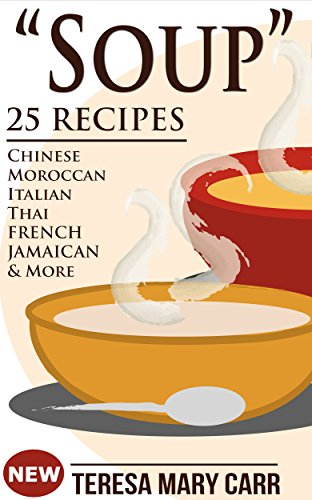 SOUP: 25 Recipes – Chinese,Moroccan, Italian,Thai, French, Jamaican & More (Amazing Recipes- Soups to die for Book 1) by Teresa Mary Carr