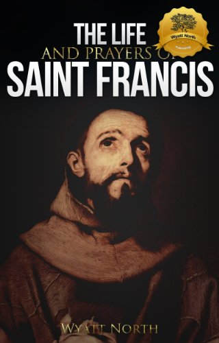 The Life and Prayers of Saint Francis of Assisi by St. Francis of Assisi and Wyatt North