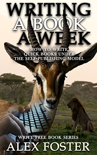 Writing a Book a Week: How to Write Quick Books Under the Self-Publishing Model. Write Free Book Series by Alex Foster
