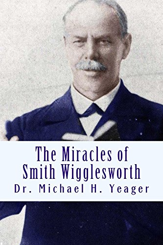 The Miracles of Smith Wigglesworth by Michael Yeager