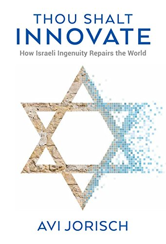 Thou Shalt Innovate: How Israeli Ingenuity Repairs the World by Avi` Jorisch