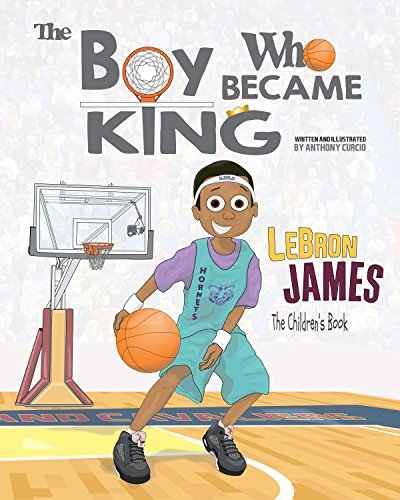 LeBron James: The Children's Book: The Boy Who Became King by Anthony Curcio
