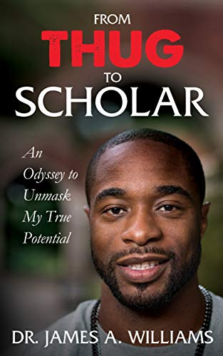 From Thug to Scholar: An Odyssey to Unmask My True Potential by Dr. James A. Williams