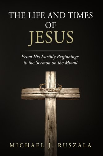The Life and Times of Jesus: From His Earthly Beginnings to the Sermon on the Mount (Part I) by Michael J. Ruszala and Wyatt North