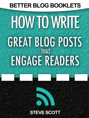 How to Write Great Blog Posts that Engage Readers (Better Blog Booklets Book 1) by Steve Scott