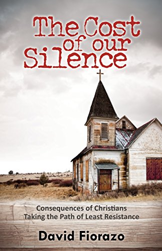 The Cost of Our Silence: Consequences of Christians Taking the Path of Least Resistance by David Fiorazo