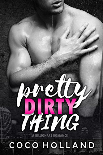 Pretty Dirty Thing: A Billionaire Romance by Coco Holland