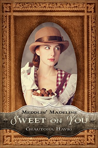 Sweet on You (Meddlin' Madeline Mysteries Book 1) by Chautona Havig