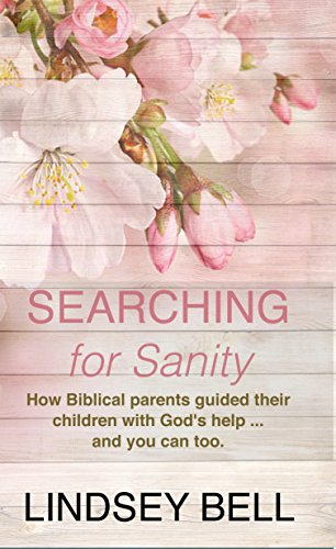 Searching for Sanity: How Biblical parents guided their children with God's help … and you can too. by Lindsey Bell