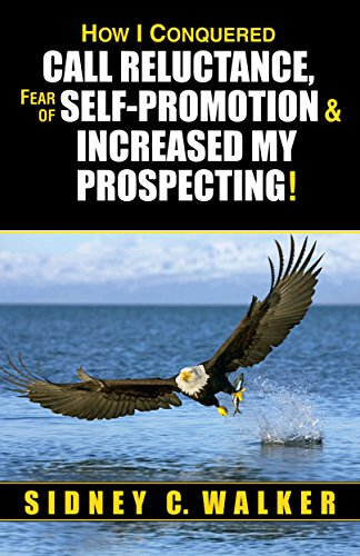 How I Conquered Call Reluctance, Fear of Self-Promotion, & Increased My Prospecting! by Sidney C. Walker