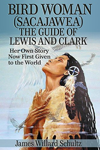 Bird Woman (Sacajawea) the Guide of Lewis and Clark: Her Own Story Now First Given to the World by James Willard Schultz