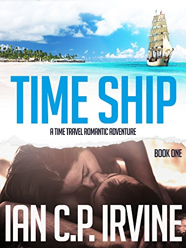 Time Ship (Book One):  A Time Travel Romantic Adventure by Ian C.P. Irvine