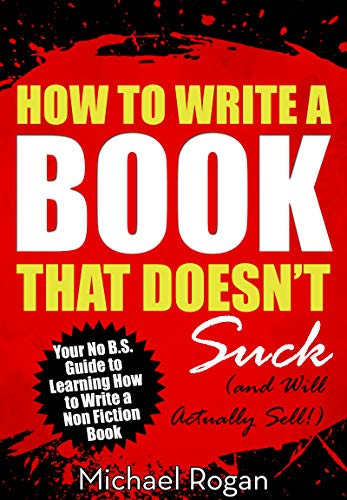 How to Write a Book That Doesn't Suck and Will Actually Sell: Your No B.S. Guide to Learning How to Write a Non Fiction Book by Michael Rogan (Indie Pub Nation)