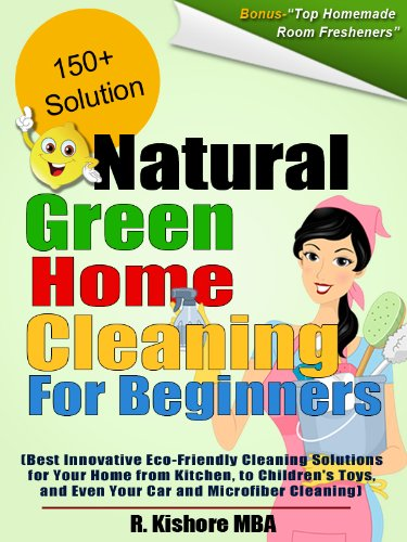 Natural Green Home Cleaning For Beginners:Best Innovative Eco-Friendly Cleaning Solutions for Your Home from Kitchen, to Children's Toys, and Even Your Car and Microfiber Cleaning by R. Kishore