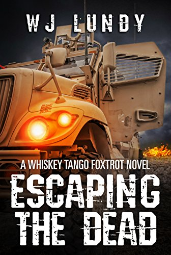 Escaping The Dead: A Whiskey Tango Foxtrot Novel: Book 1 by W. J. Lundy