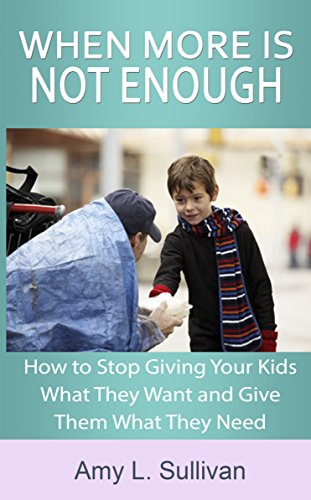 When More is Not Enough: How to stop giving your kids what they want and give them what they need by Amy Sullivan