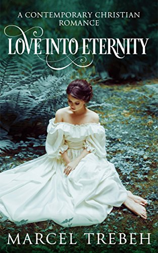Love Into Eternity: A Contemporary Christian Romance Novel by Marcel Trebeh