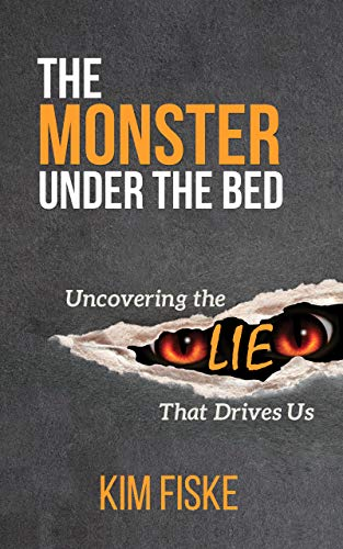 The Monster Under the Bed: Uncovering the Lie That Drives Us by Kim Fiske
