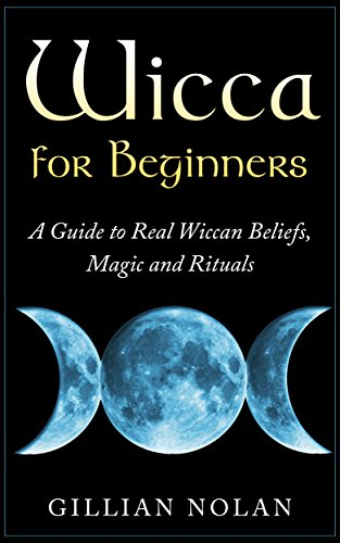 Wicca for Beginners: A Guide to Real Wiccan Beliefs,Magic and Rituals (Wiccan Spells – Witchcraft – Wicca Traditions – Wiccan Love Spells) by Gillian Nolan