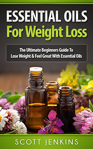 ESSENTIAL OILS FOR WEIGHT LOSS: The Ultimate Beginners Guide To Lose Weight & Feel Great With Essential Oils (Soap Making, Bath Bombs, Coconut Oil, Natural … Lavender Oil, Coconut Oil, Tea Tree  by Scott Jenkins