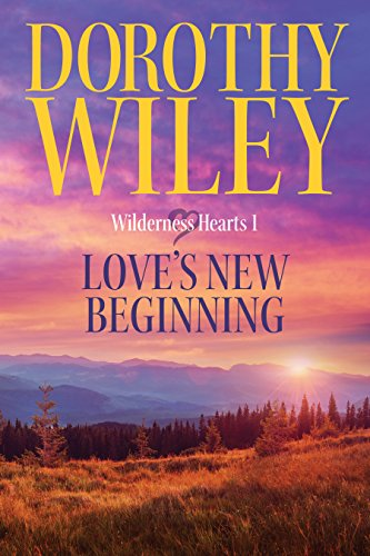 LOVE'S NEW BEGINNING: An American Historical Romance (Wilderness Hearts Historical Romances Book 1) by Dorothy Wiley
