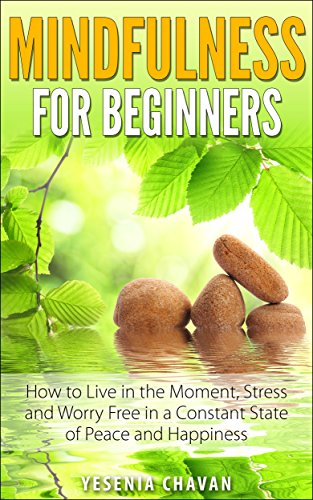 Mindfulness: Mindfulness for Beginners – How to Live in the Moment, Stress and Worry Free in a Constant State of Peace and Happiness (Mindfulness, Meditation) by Yesenia Chavan