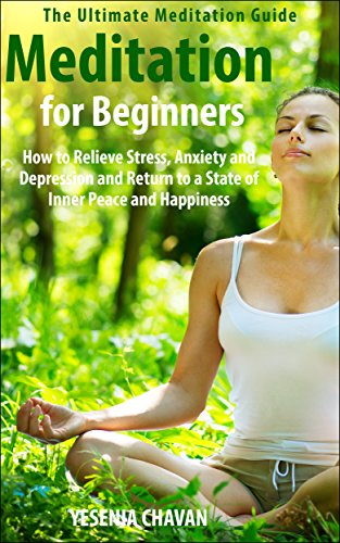 Meditation: Meditation for Beginners – How to Relieve Stress, Anxiety and Depression and Return to a State of Inner Peace and Happiness (How to Meditate, … for Beginners, Mindfulness Book 1) by Yesenia Chavan