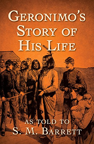 Geronimo's Story of His Life: As Told to S. M. Barrett by Geronimo and S. M. Barrett