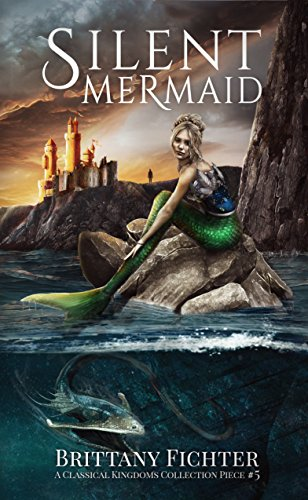 Silent Mermaid: A Retelling of The Little Mermaid (The Classical Kingdoms Collection Book 5) by Brittany Fichter