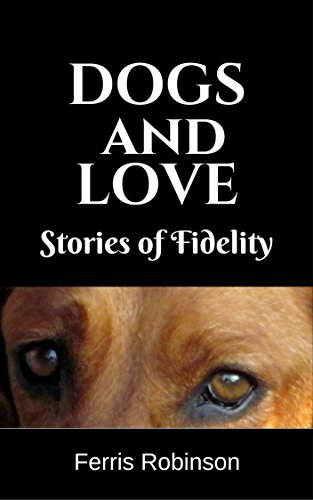 Dogs and Love – Stories of Fidelity: Short humorous and heart-warming dog stories (Dog Stories for Adults Book 1) by Ferris Robinson