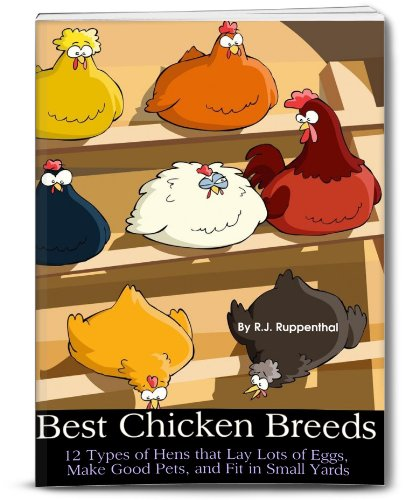 Best Chicken Breeds: 12 Types of Hens that Lay Lots of Eggs, Make Good Pets, and Fit in Small Yards (Booklet) by R.J. Ruppenthal