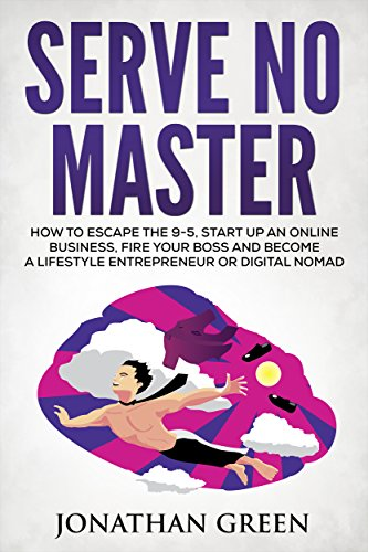 Serve No Master: How to Escape the 9-5, Start up an Online Business, Fire Your Boss and Become a Lifestyle Entrepreneur or Digital Nomad by Jonathan Green and S.J. Scott